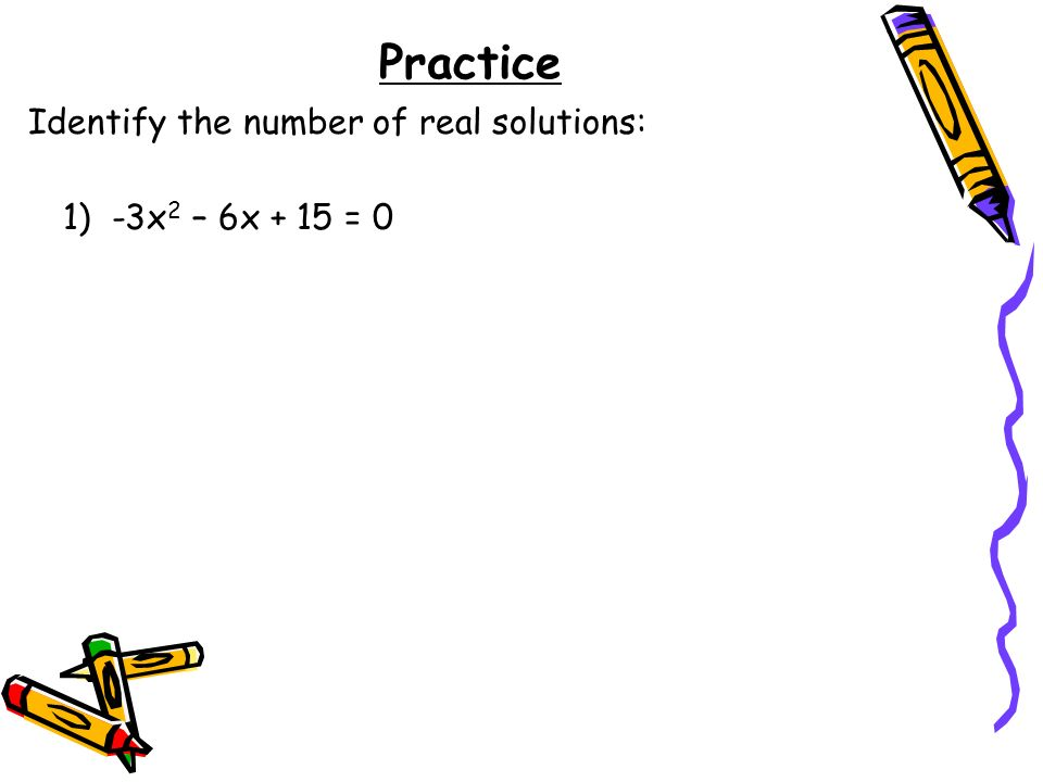 Practice Identify the number of real solutions: 1) -3x2 – 6x + 15 = 0