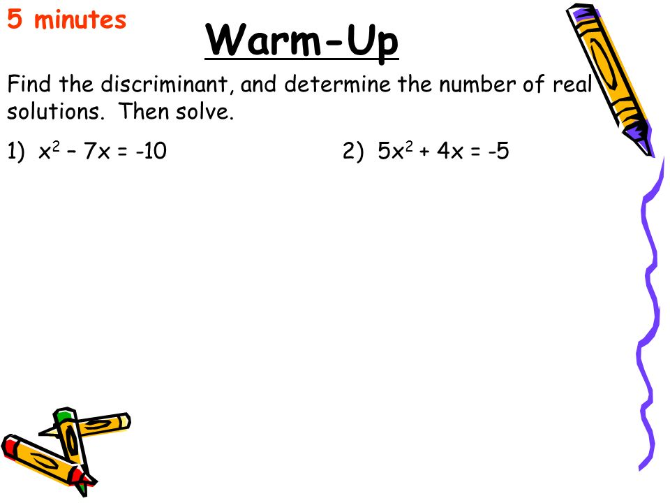 5 minutes Warm-Up. Find the discriminant, and determine the number of real solutions. Then solve.