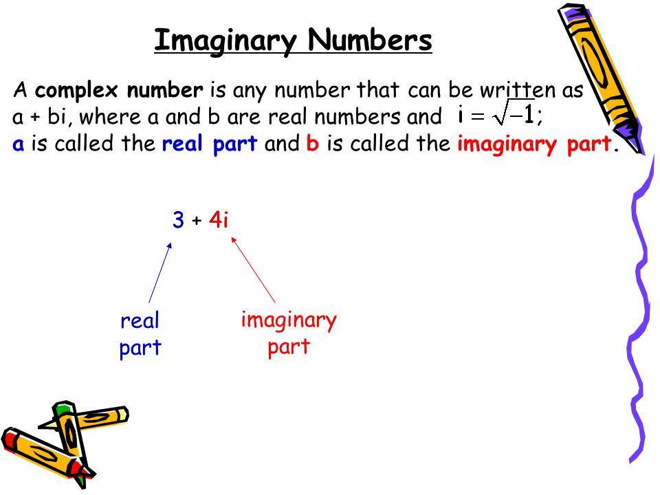 Imaginary Numbers A complex number is any number that can be written as a + bi, where a and b are real numbers and.