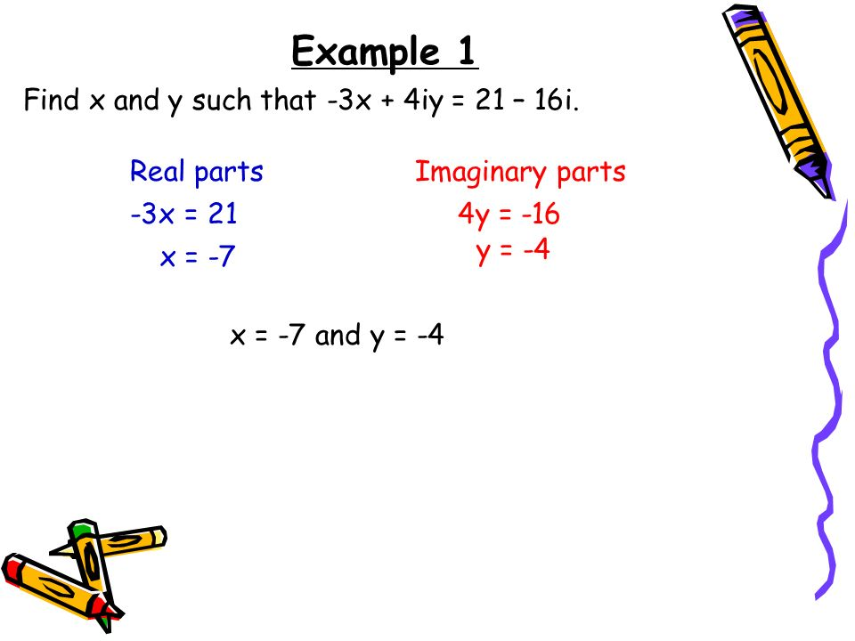 Example 1 Find x and y such that -3x + 4iy = 21 – 16i. Real parts