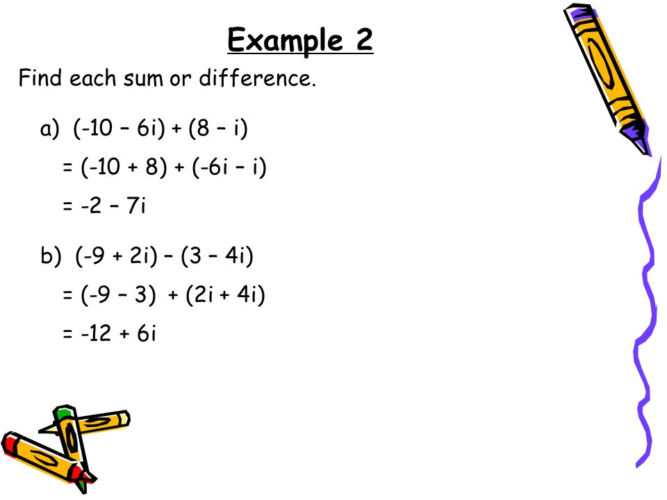 Example 2 Find each sum or difference. a) (-10 – 6i) + (8 – i)