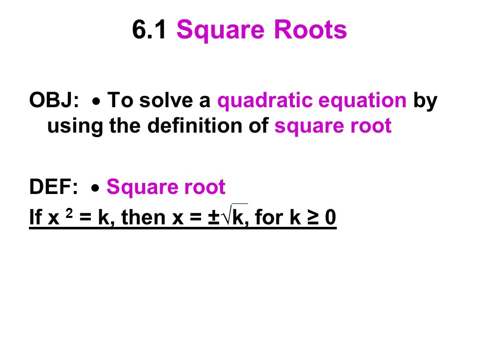 6.1 Square Roots OBJ:  To solve a quadratic equation by using the definition of square root. DEF:  Square root.