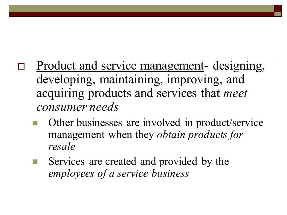 Product and service management- designing, developing, maintaining, improving, and acquiring products and services that meet consumer needs