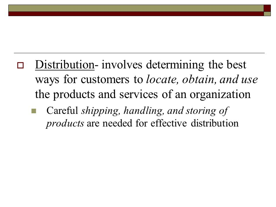 Distribution- involves determining the best ways for customers to locate, obtain, and use the products and services of an organization