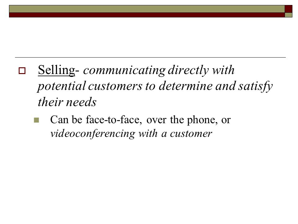 Selling- communicating directly with potential customers to determine and satisfy their needs