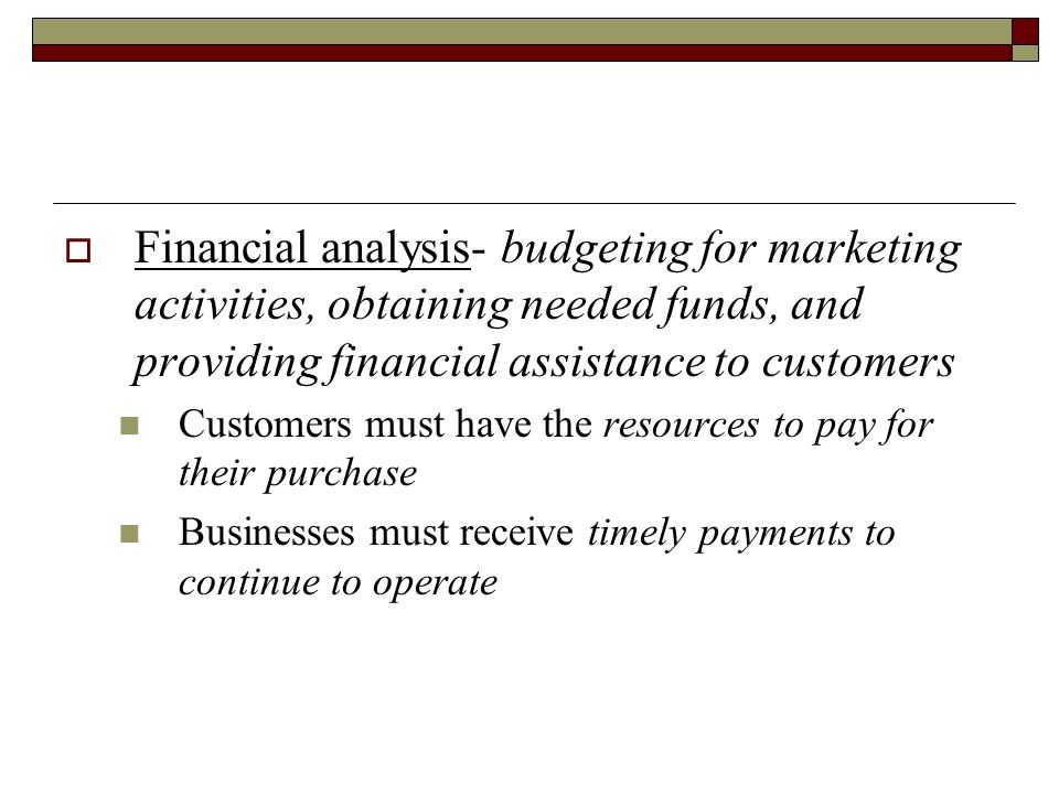 Financial analysis- budgeting for marketing activities, obtaining needed funds, and providing financial assistance to customers
