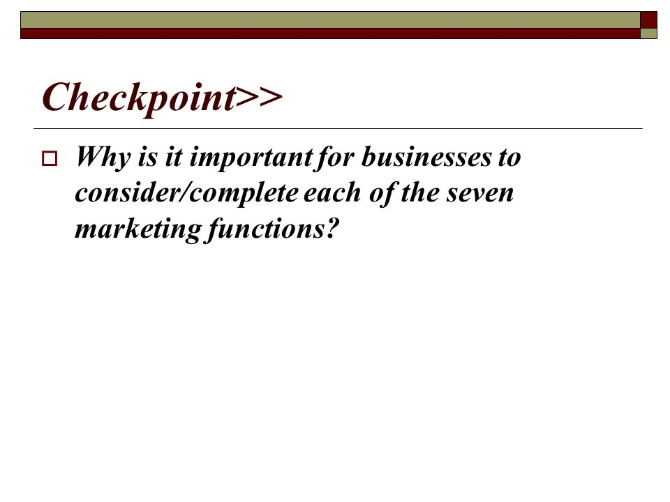 Checkpoint>> Why is it important for businesses to consider/complete each of the seven marketing functions