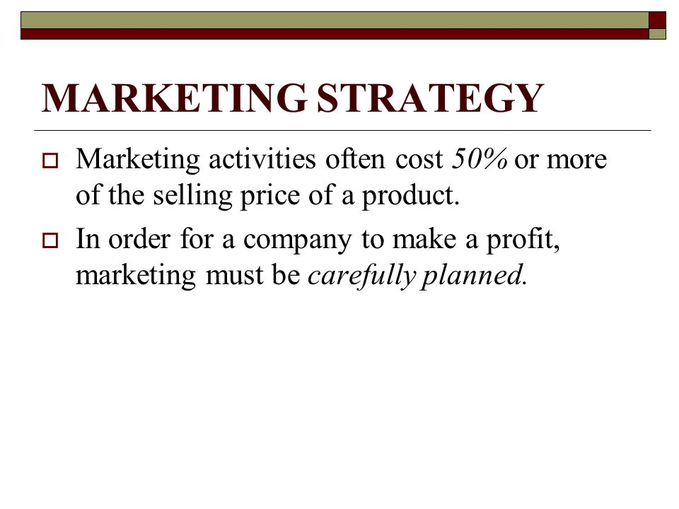 MARKETING STRATEGY Marketing activities often cost 50% or more of the selling price of a product.