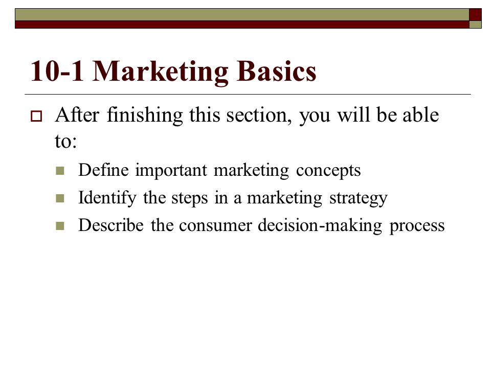 10-1 Marketing Basics After finishing this section, you will be able to: Define important marketing concepts.