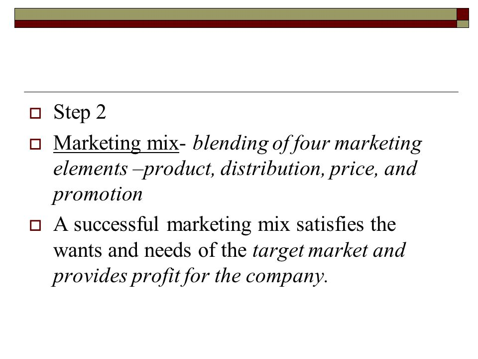 Step 2 Marketing mix- blending of four marketing elements –product, distribution, price, and promotion.