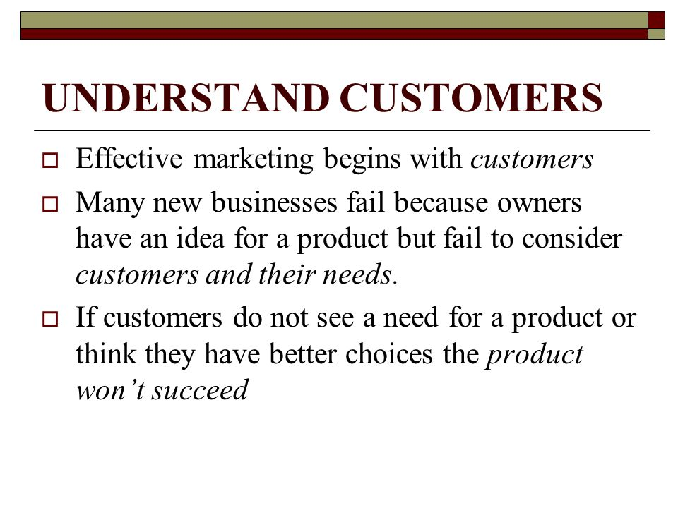 UNDERSTAND CUSTOMERS Effective marketing begins with customers