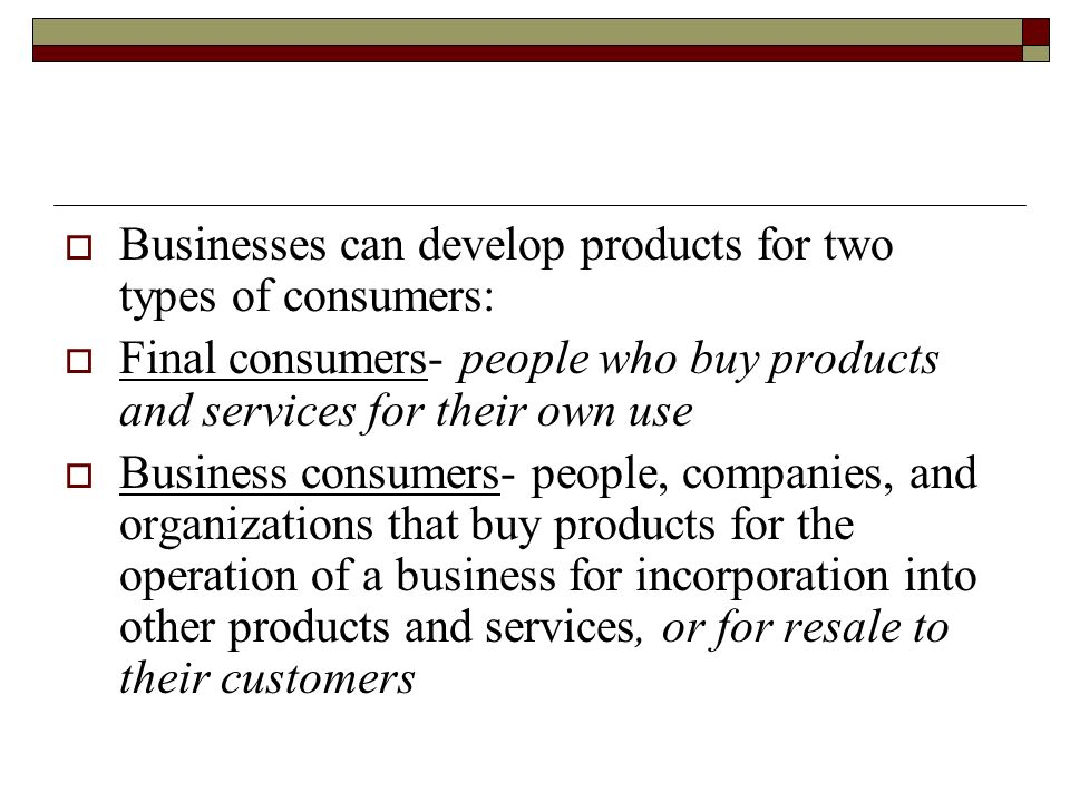 Businesses can develop products for two types of consumers: