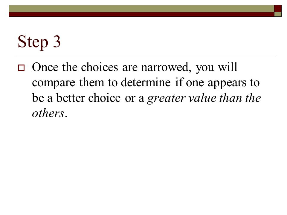 Step 3 Once the choices are narrowed, you will compare them to determine if one appears to be a better choice or a greater value than the others.