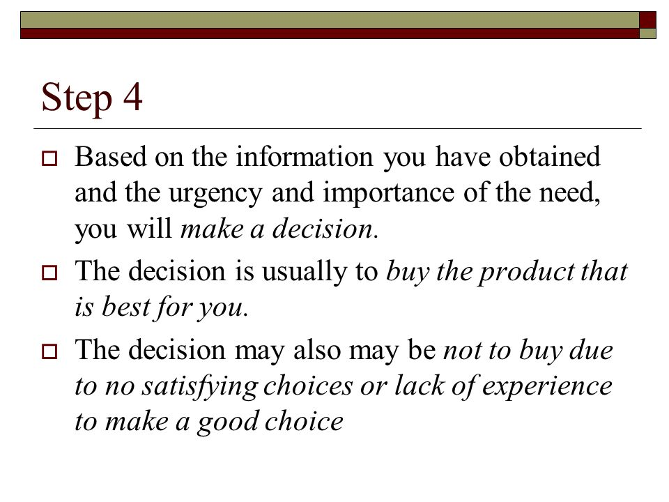 Step 4 Based on the information you have obtained and the urgency and importance of the need, you will make a decision.