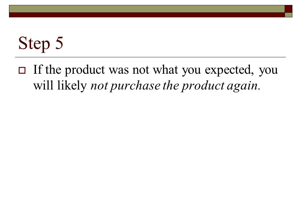 Step 5 If the product was not what you expected, you will likely not purchase the product again.