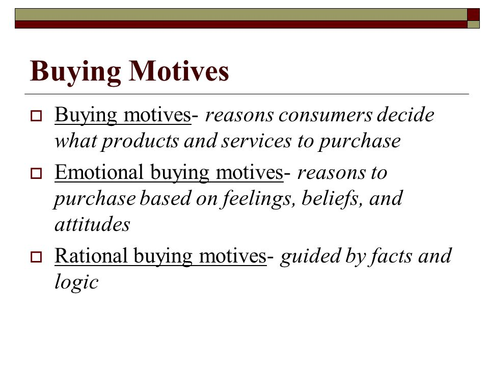 Buying Motives Buying motives- reasons consumers decide what products and services to purchase.