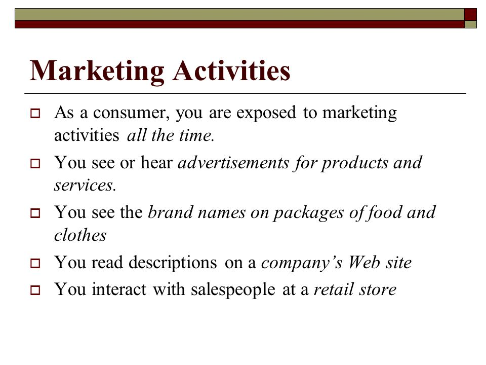 Marketing Activities As a consumer, you are exposed to marketing activities all the time. You see or hear advertisements for products and services.