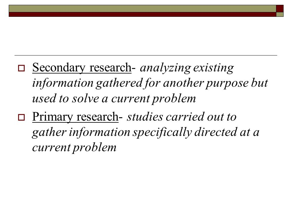 Secondary research- analyzing existing information gathered for another purpose but used to solve a current problem