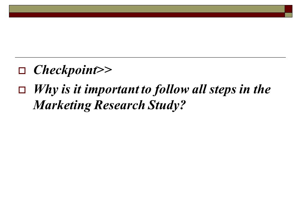Checkpoint>> Why is it important to follow all steps in the Marketing Research Study