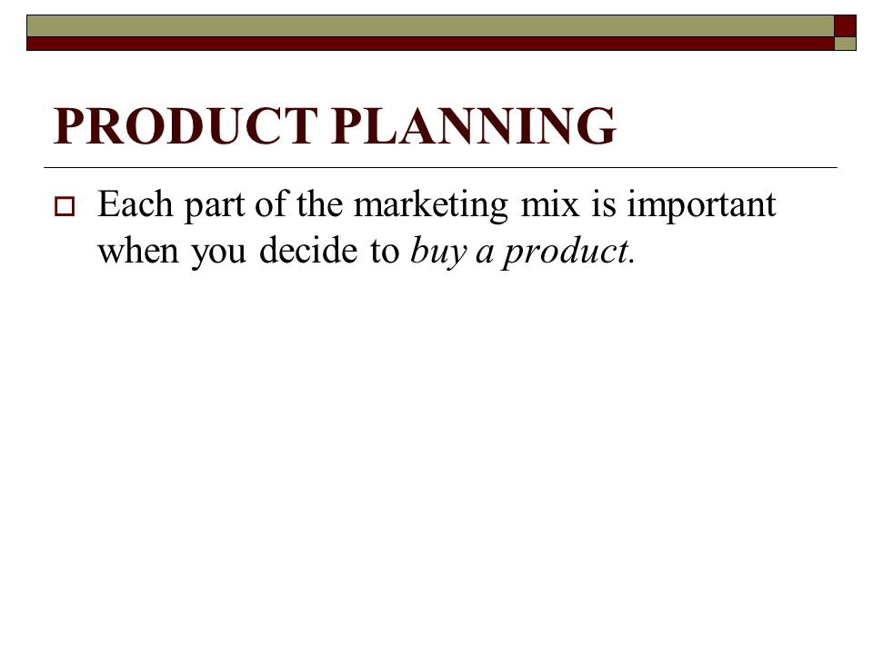 PRODUCT PLANNING Each part of the marketing mix is important when you decide to buy a product.