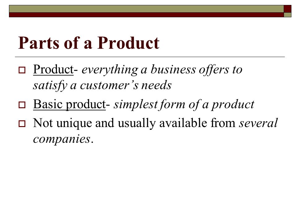 Parts of a Product Product- everything a business offers to satisfy a customer's needs. Basic product- simplest form of a product.