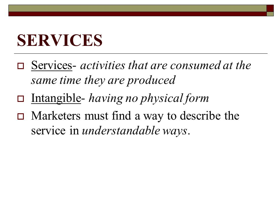 SERVICES Services- activities that are consumed at the same time they are produced. Intangible- having no physical form.