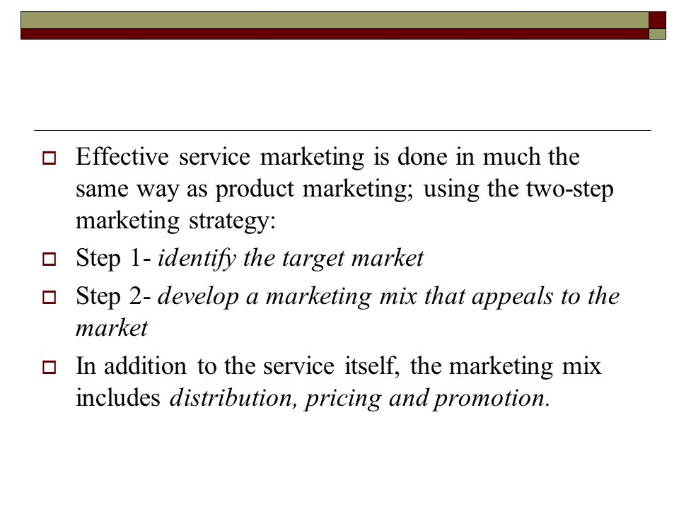 Effective service marketing is done in much the same way as product marketing; using the two-step marketing strategy:
