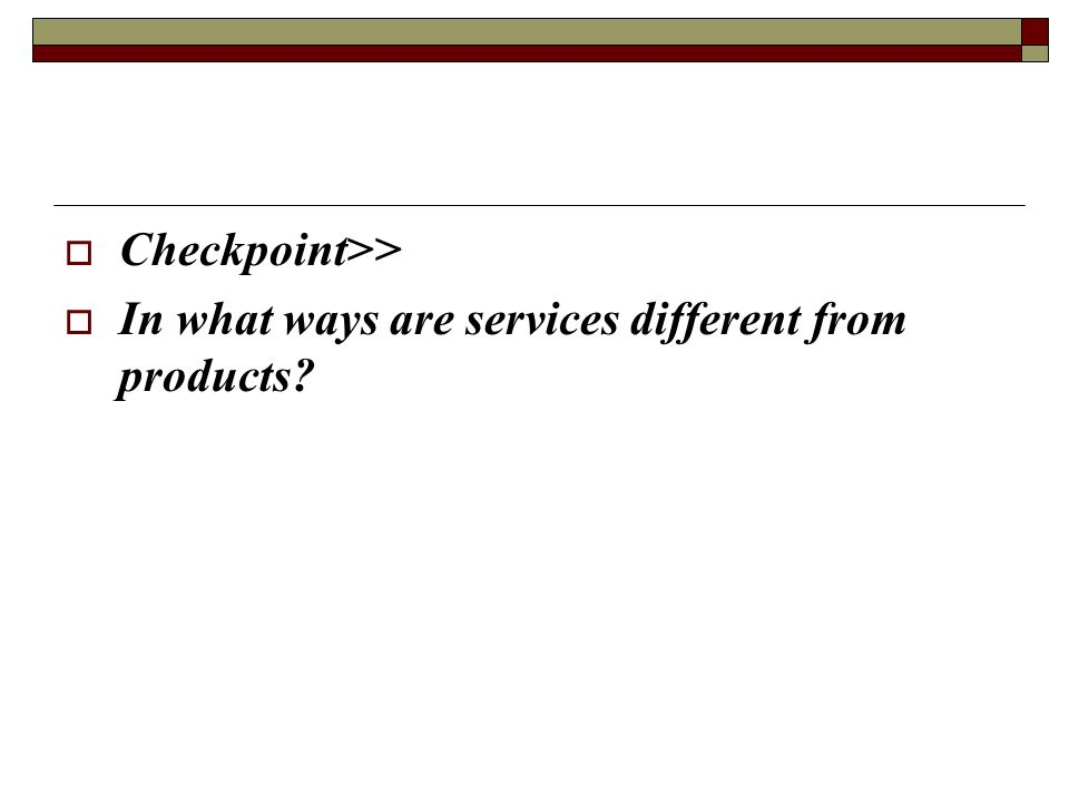 Checkpoint>> In what ways are services different from products