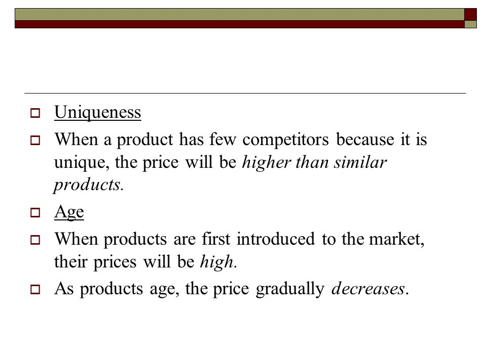 Uniqueness When a product has few competitors because it is unique, the price will be higher than similar products.