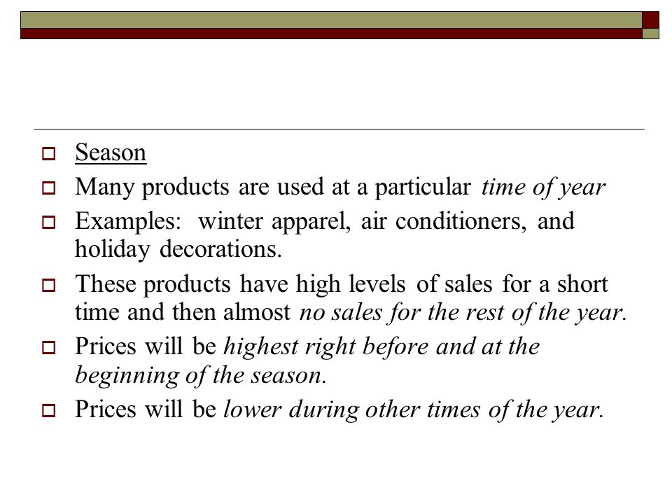 Season Many products are used at a particular time of year. Examples: winter apparel, air conditioners, and holiday decorations.