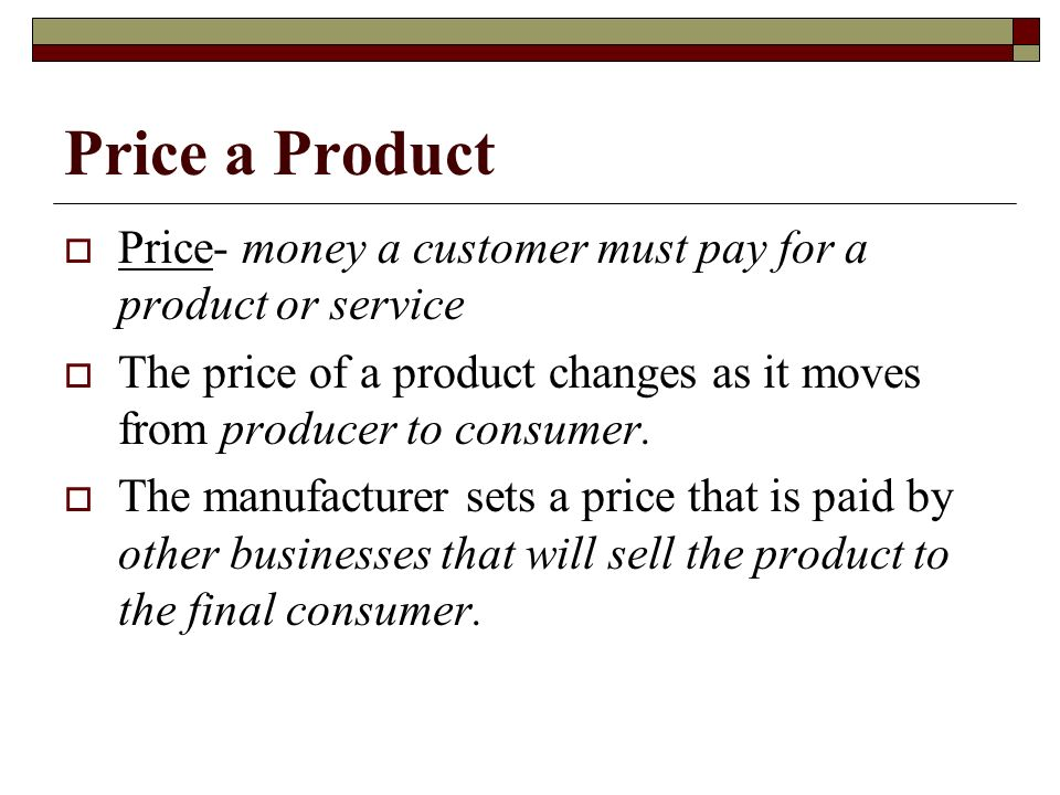 Price a Product Price- money a customer must pay for a product or service. The price of a product changes as it moves from producer to consumer.