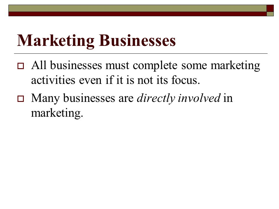 Marketing Businesses All businesses must complete some marketing activities even if it is not its focus.