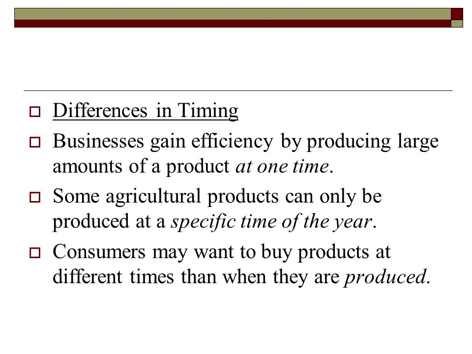 Differences in Timing Businesses gain efficiency by producing large amounts of a product at one time.