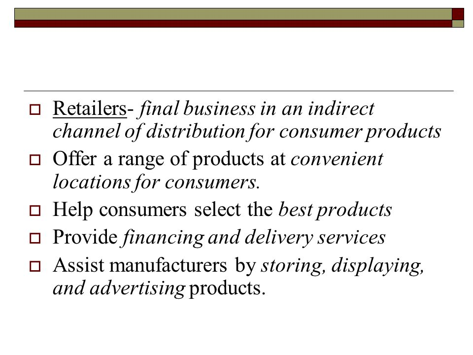 Retailers- final business in an indirect channel of distribution for consumer products