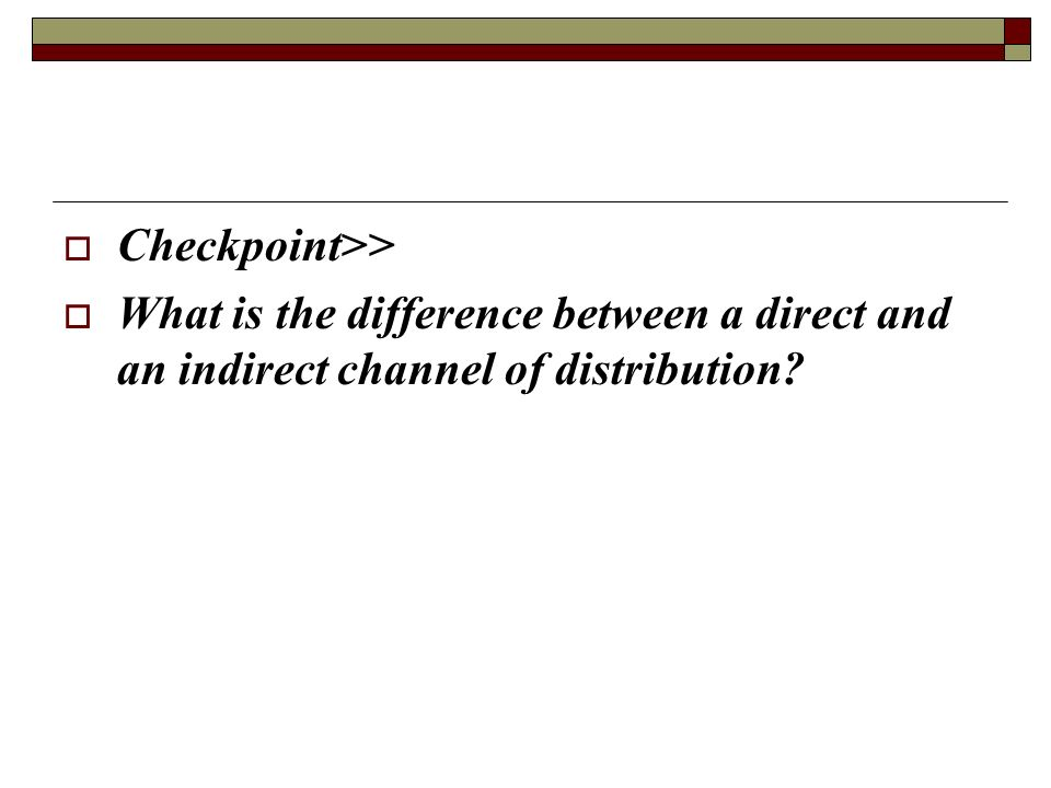 Checkpoint>> What is the difference between a direct and an indirect channel of distribution
