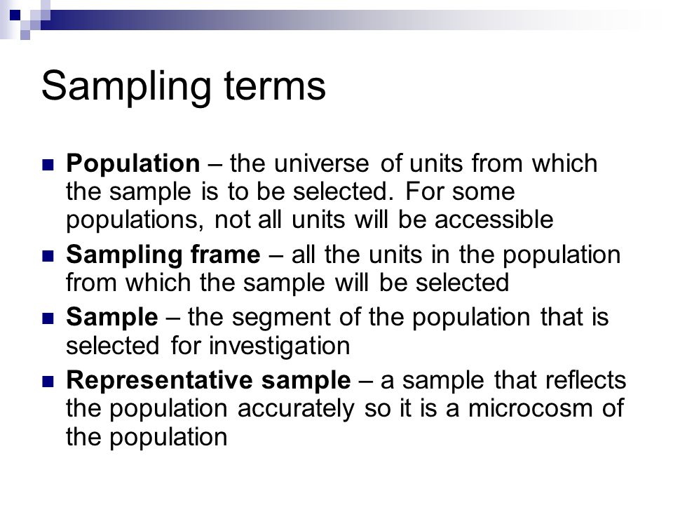 Sampling terms Population – the universe of units from which the sample is to be selected. For some populations, not all units will be accessible.
