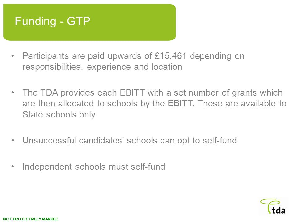 Funding - GTP Participants are paid upwards of £15,461 depending on responsibilities, experience and location.