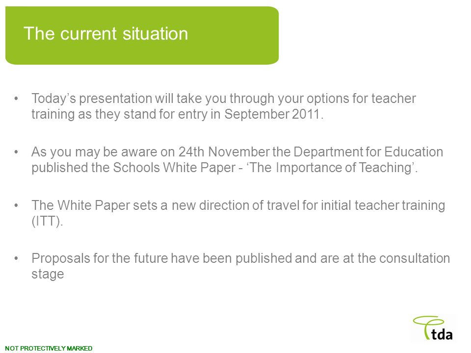 The current situation Today's presentation will take you through your options for teacher training as they stand for entry in September 2011.