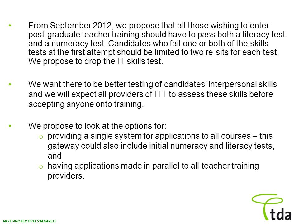From September 2012, we propose that all those wishing to enter post-graduate teacher training should have to pass both a literacy test and a numeracy test. Candidates who fail one or both of the skills tests at the first attempt should be limited to two re-sits for each test. We propose to drop the IT skills test.