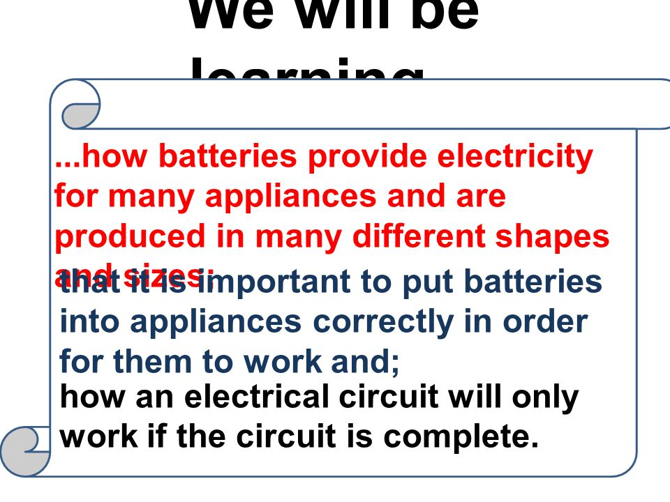 We will be learning... ...how batteries provide electricity for many appliances and are produced in many different shapes and sizes;