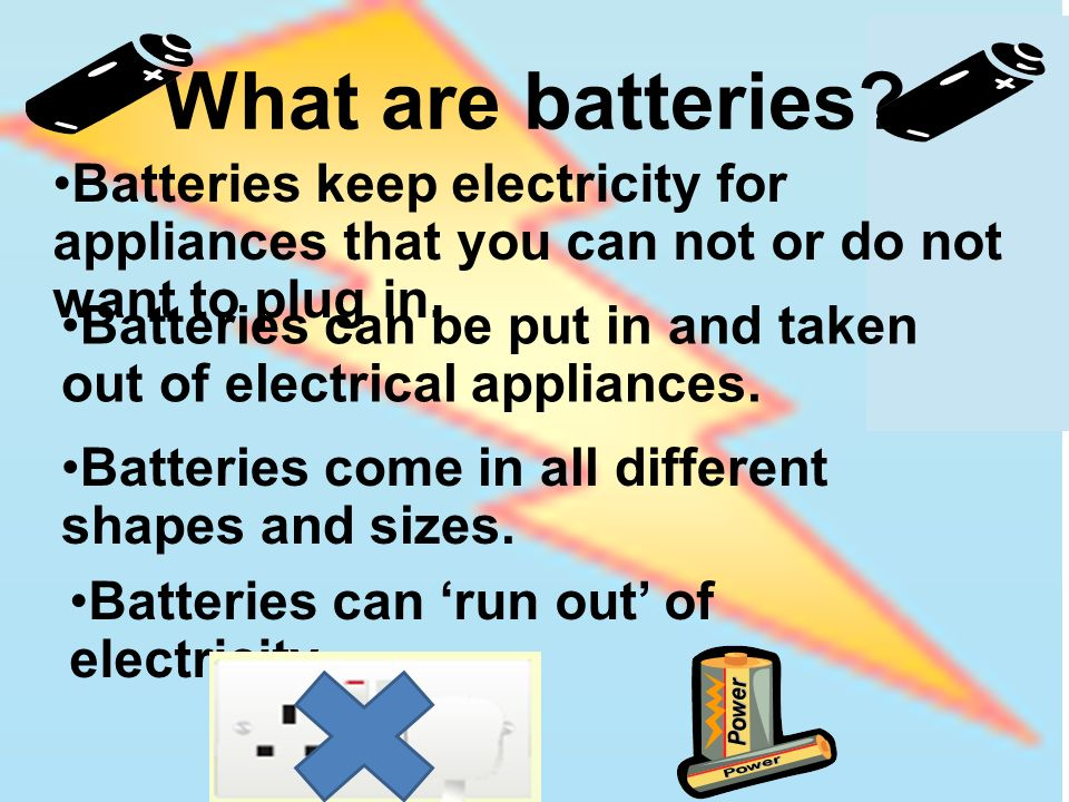 What are batteries Batteries keep electricity for appliances that you can not or do not want to plug in.