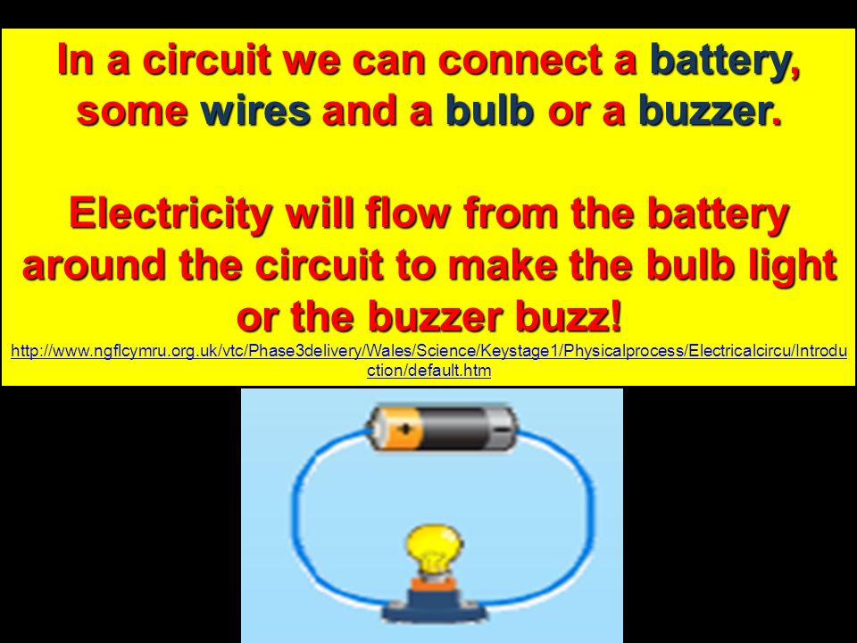 In a circuit we can connect a battery, some wires and a bulb or a buzzer.