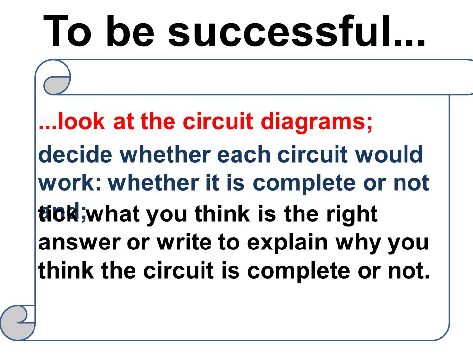 To be successful... ...look at the circuit diagrams;
