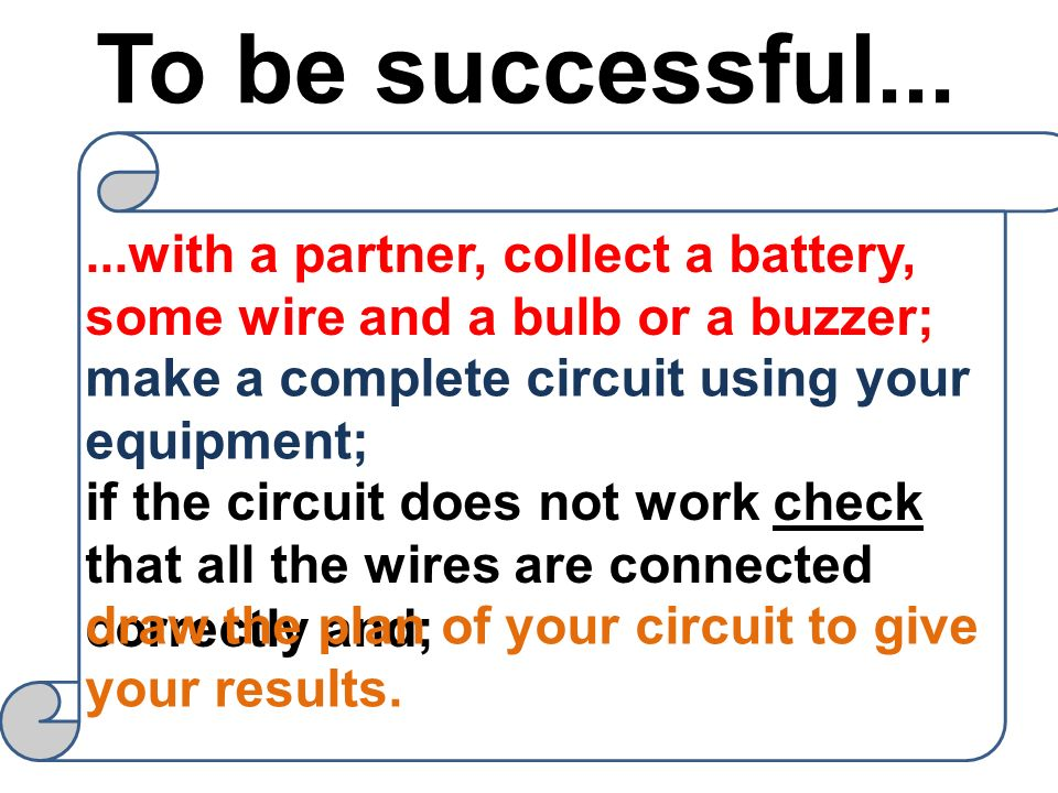 To be successful... ...with a partner, collect a battery, some wire and a bulb or a buzzer; make a complete circuit using your equipment;