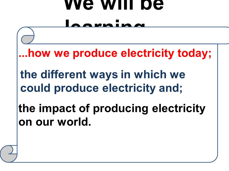 We will be learning... ...how we produce electricity today;