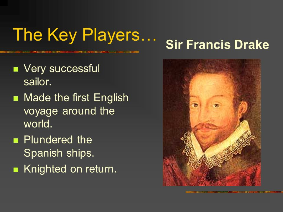 The Key Players… Sir Francis Drake Very successful sailor.