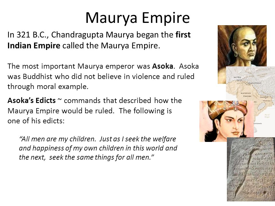 Maurya Empire In 321 B.C., Chandragupta Maurya began the first Indian Empire called the Maurya Empire.