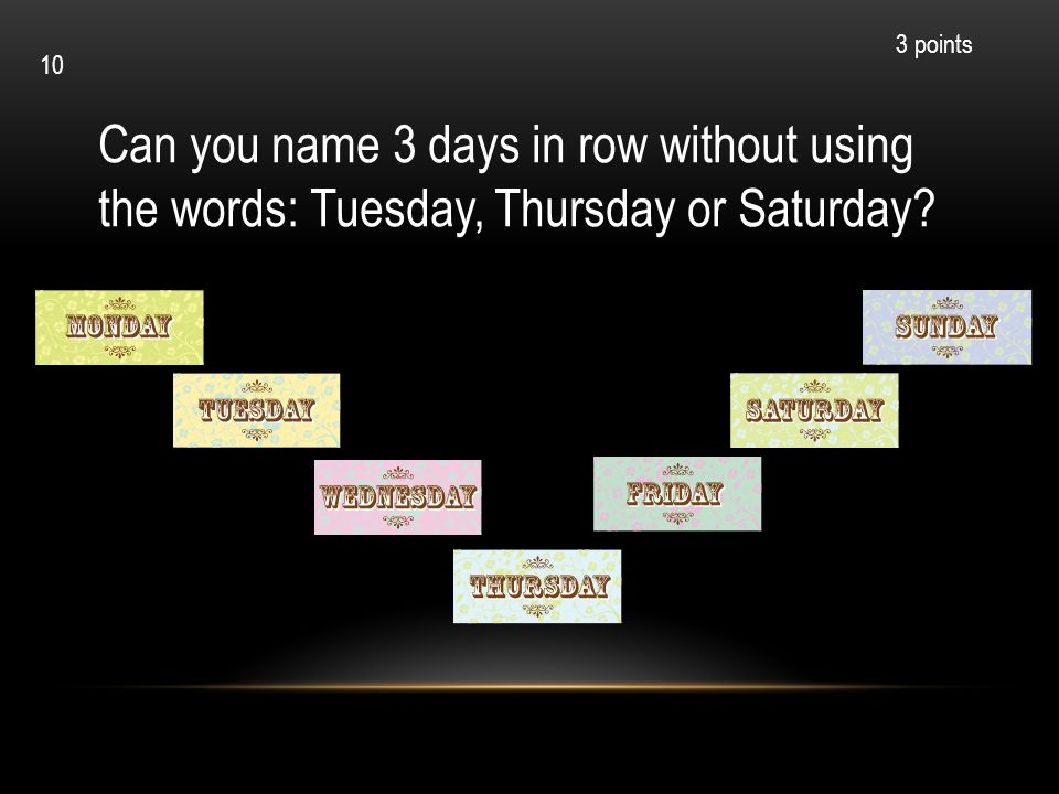 3 points 10. Can you name 3 days in row without using the words: Tuesday, Thursday or Saturday.