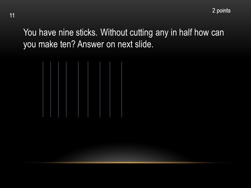 2 points 11. You have nine sticks. Without cutting any in half how can you make ten.