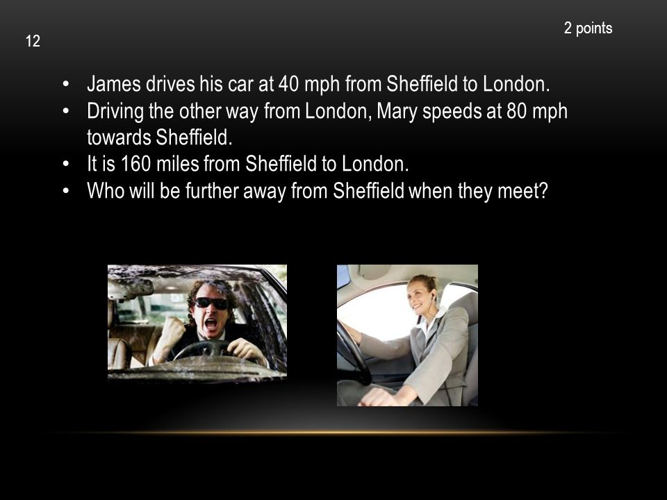 James drives his car at 40 mph from Sheffield to London.